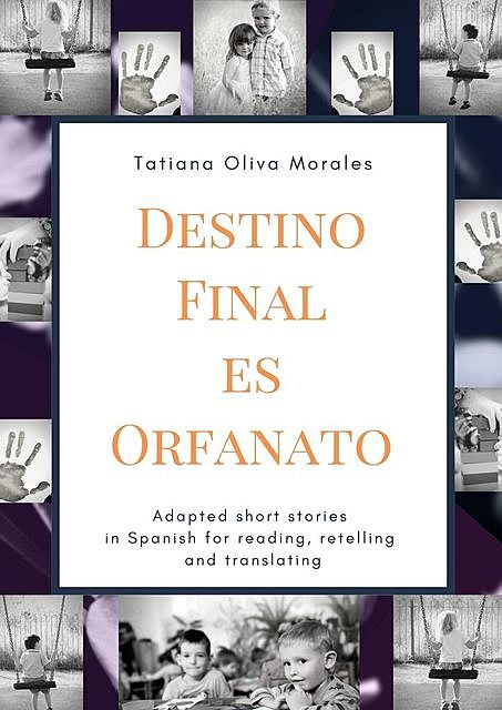 Destino Final Es Orfanato. Adapted short stories in Spanish for reading, retelling and translating, Tatiana Oliva Morales