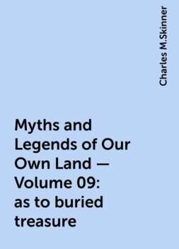 Myths and Legends of Our Own Land — Volume 09: as to buried treasure, Charles M.Skinner