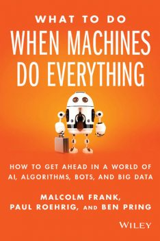 What To Do When Machines Do Everything: How to Get Ahead in a World of AI, Algorithms, Bots, and Big Data, Ben, paul, Frank, Malcolm, Pring, Roehrig