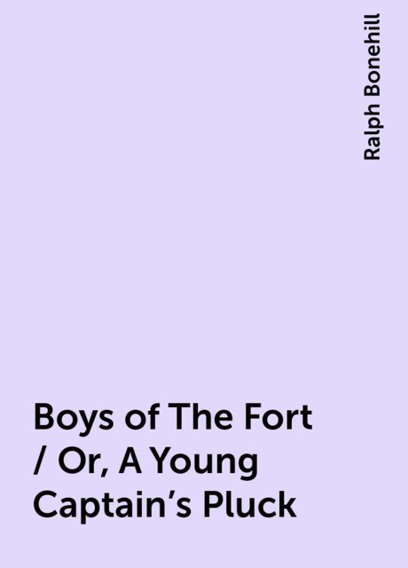 Boys of The Fort / Or, A Young Captain's Pluck, Ralph Bonehill