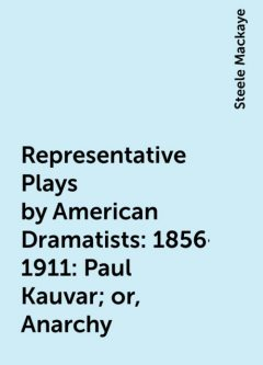 Representative Plays by American Dramatists: 1856-1911: Paul Kauvar; or, Anarchy, Steele Mackaye