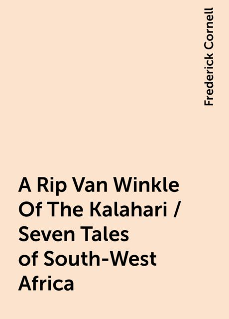 A Rip Van Winkle Of The Kalahari / Seven Tales of South-West Africa, Frederick Cornell