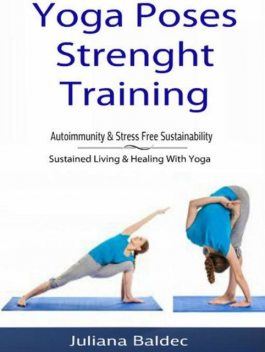 Yoga Poses Strenght Training: Autoimmunity & Stress Free Sustainability, Juliana Baldec