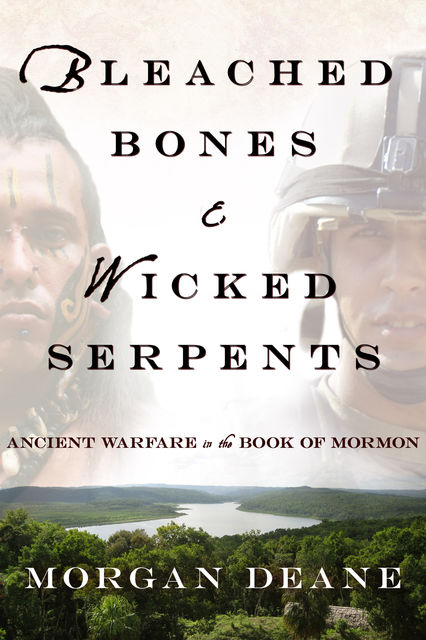Bleached Bones and Wicked Serpents: Ancient Warfare In the Book of Mormon, Morgan Deane