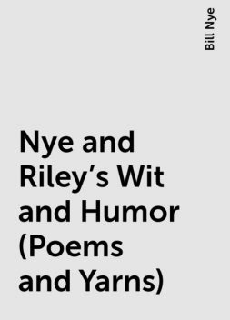 Nye and Riley's Wit and Humor (Poems and Yarns), Bill Nye