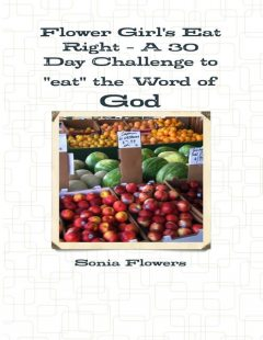 """Flower Girl's Eat Right – A 30 Day Challenge to """"Eat"""" the Word of God, Sonia Flowers"""