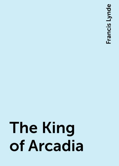 The King of Arcadia, Francis Lynde