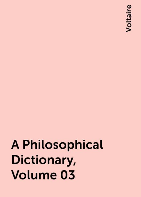A Philosophical Dictionary, Volume 03, Voltaire