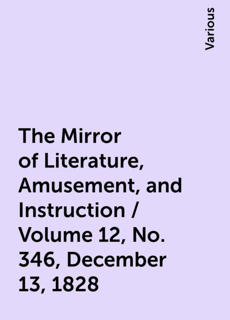 The Mirror of Literature, Amusement, and Instruction / Volume 12, No. 346, December 13, 1828, Various