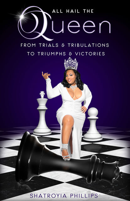 ALL HAIL THE QUEEN: From Trials & Tribulations To Triumphs & Victories, Shatroyia Phillips