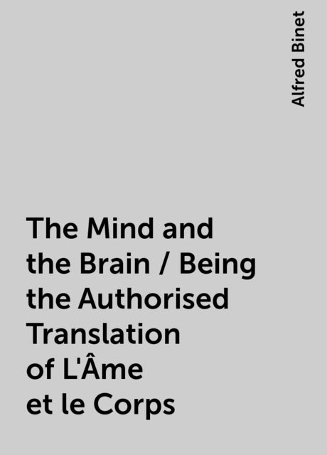 The Mind and the Brain / Being the Authorised Translation of L'Âme et le Corps, Alfred Binet