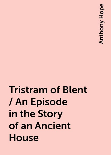 Tristram of Blent / An Episode in the Story of an Ancient House, Anthony Hope