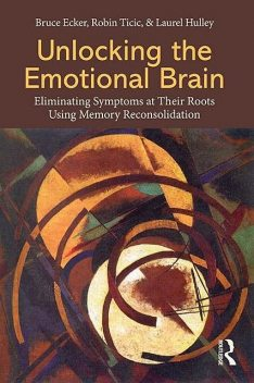 Unlocking the Emotional Brain, Bruce, Ecker, Hulley, Laurel, Laurel Hulley, Robin Ticic