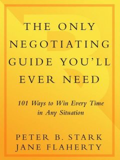The Only Negotiating Guide You'll Ever Need: 101 Ways to Win Every Time in Any Situation, Peter B., Stark