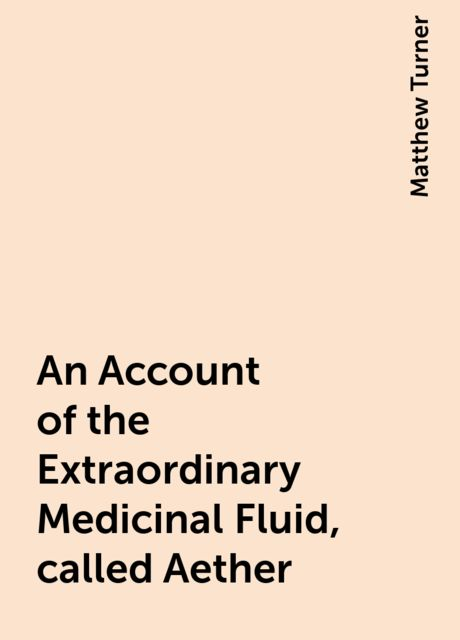 An Account of the Extraordinary Medicinal Fluid, called Aether, Matthew Turner