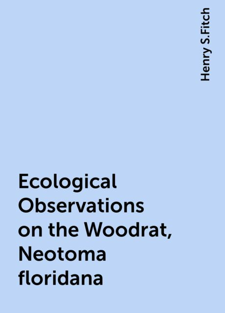 Ecological Observations on the Woodrat, Neotoma floridana, Henry S.Fitch
