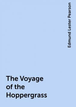 The Voyage of the Hoppergrass, Edmund Lester Pearson