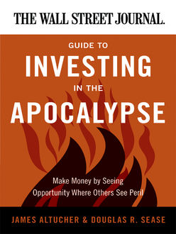 The Wall Street Journal Guide to Investing in the Apocalypse, James Altucher, Douglas R. Sease