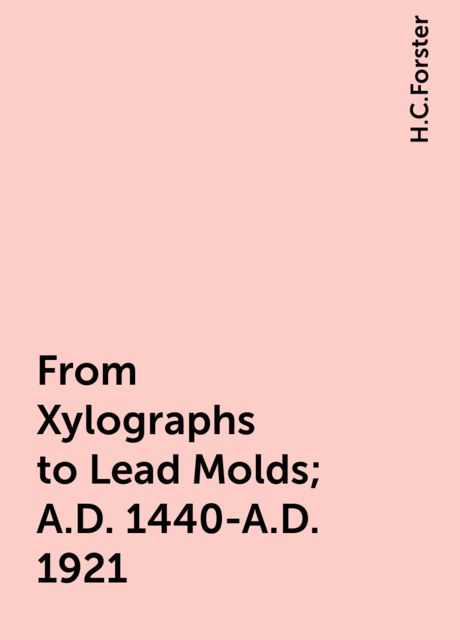 From Xylographs to Lead Molds; A.D. 1440-A.D. 1921, H.C.Forster