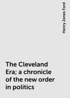 The Cleveland Era; a chronicle of the new order in politics, Henry Jones Ford