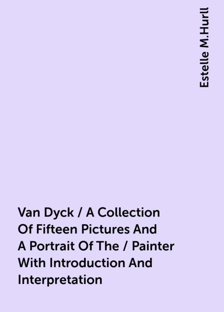 Van Dyck / A Collection Of Fifteen Pictures And A Portrait Of The / Painter With Introduction And Interpretation, Estelle M.Hurll