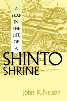 A Year in the Life of a Shinto Shrine, John Nelson