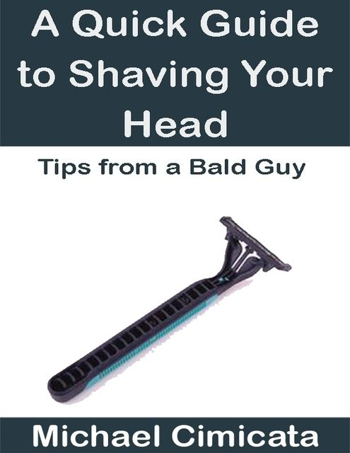 A Quick Guide to Shaving Your Head: Tips from a Bald Guy, Michael Cimicata