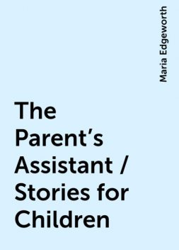 The Parent's Assistant / Stories for Children, Maria Edgeworth