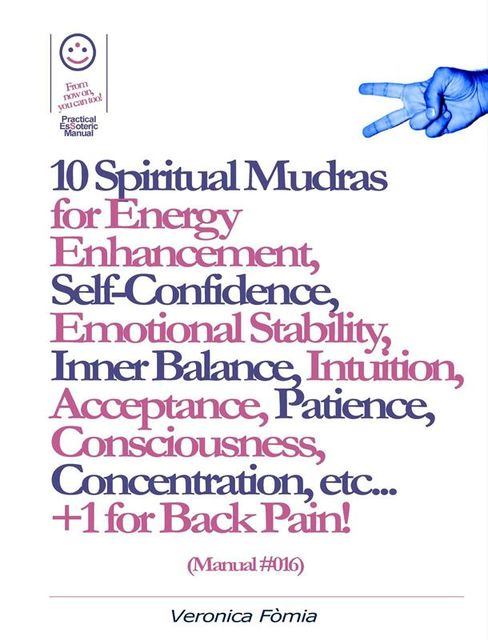 10 Spiritual Mudras for Energy Enhancement, Self-Confidence, Emotional Stability, Inner Balance, Acceptance, Patience, Consciousness, Intuition, Concentration etc +1 for Back Pain! (Manual #016), Marco Vincenzo E Veronica Fòmia