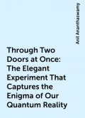 Through Two Doors at Once: The Elegant Experiment That Captures the Enigma of Our Quantum Reality, Anil Ananthaswamy