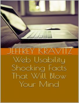 Web Usability: Shocking Facts That Will Blow Your Mind, Jeffrey Kravitz
