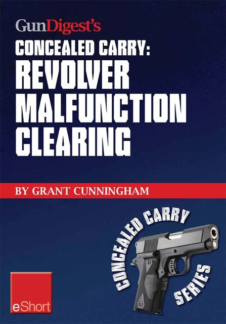 Gun Digest's Revolver Malfunction Clearing Concealed Carry eShort, Grant Cunningham