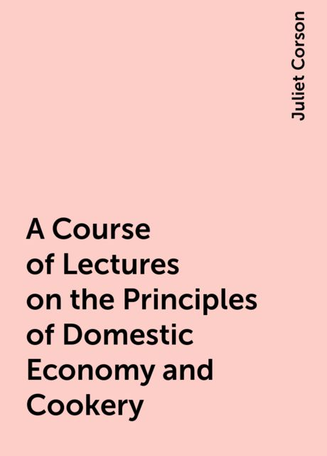 A Course of Lectures on the Principles of Domestic Economy and Cookery, Juliet Corson