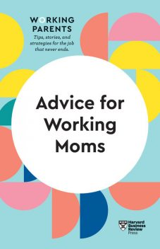 Advice for Working Moms (HBR Working Parents Series), Harvard Business Review, Amy Jen Su, Francesca Gino, Sheryl G. Ziegler, Daisy Dowling