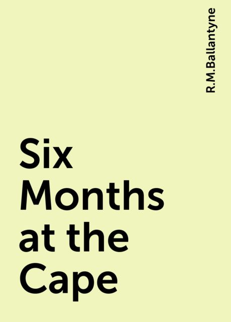 Six Months at the Cape, R.M.Ballantyne
