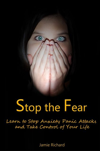 Stop the Fear: Learn to Stop Anxiety Panic Attacks and Take Control of Your Life, Jamie JD Richard