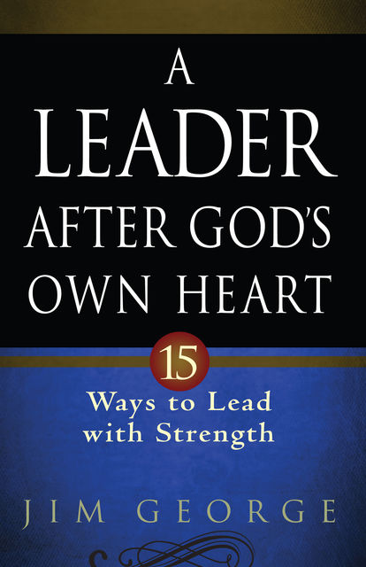 A Leader After God's Own Heart, Jim George