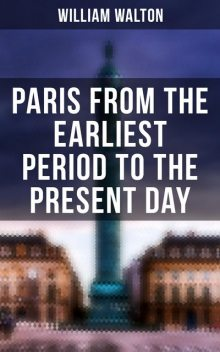 Paris from the Earliest Period to the Present Day, William Walton