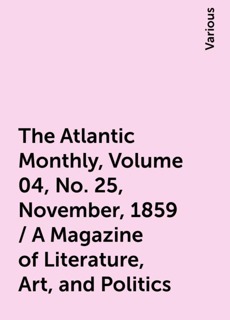 The Atlantic Monthly, Volume 04, No. 25, November, 1859 / A Magazine of Literature, Art, and Politics, Various
