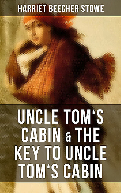 Uncle Tom's Cabin & The Key to Uncle Tom's Cabin, Harriet Beecher Stowe