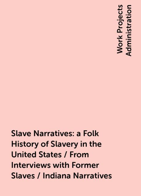 Slave Narratives: a Folk History of Slavery in the United States / From Interviews with Former Slaves / Indiana Narratives,