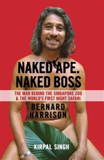 Naked Ape, Naked Boss: The Man Behind the Singapore Zoo and the world's first night safari, Kirpal Singh