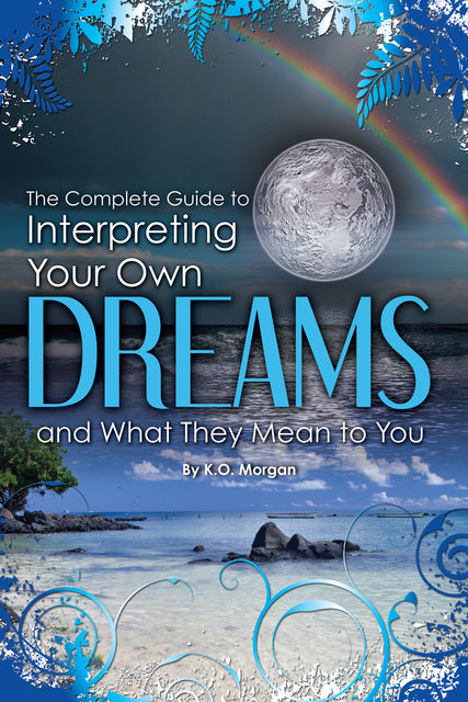 The Complete Guide to Interpreting Your Own Dreams and What They Mean to You, K.O.Morgan