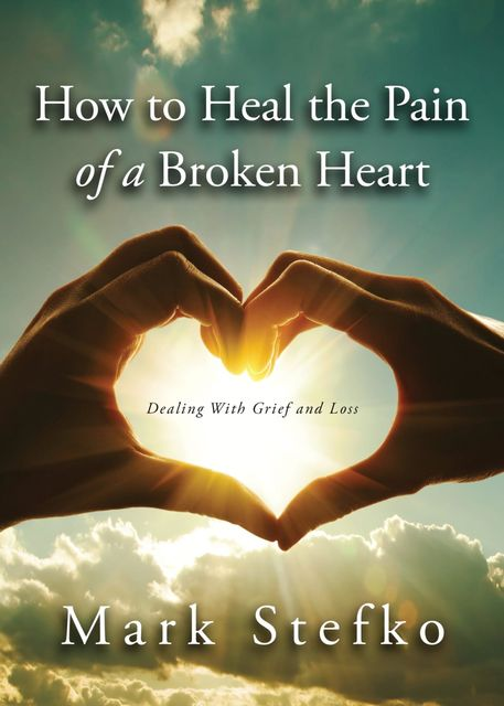 How to Heal the Pain of a Broken Heart, Mark Stefko