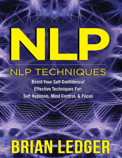 Nlp – Nlp Techniques Boost Your Self Confidence! Effective Techniques for Self Hypnosis, Mind Control & Focus, Brian Ledger