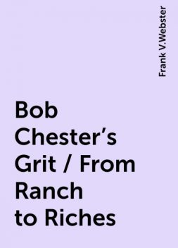 Bob Chester's Grit / From Ranch to Riches, Frank V.Webster