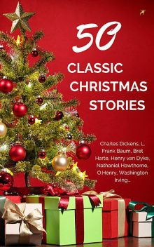 50 Classic Christmas Stories You Should Read, Charles Dickens, Washington Irving, O.Henry, Louisa May Alcott, Lyman Frank Baum, Laura Lee Hope, Nathaniel Hawthorne, Martha Finley, Annie Roe Carr, Zona Gale, Amy Ella Blanchard, Evaleen Stein, Berthold Auerbach, Florence L.Barclay, Jacob Riis, Thomas Hill, Ro