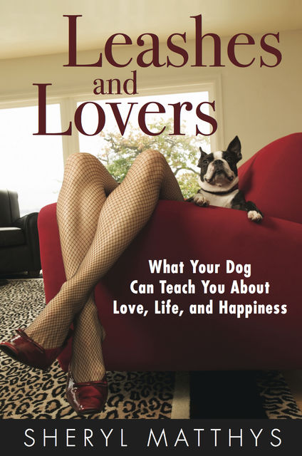 Leashes and Lovers – What Your Dog Can Teach You About Love, Life, and Happiness, Sheryl Matthys