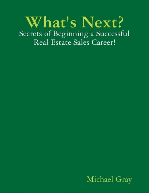 What's Next? – Secrets of Beginning a Successful Real Estate Sales Career!, Michael Gray
