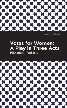 Votes for Women: A Play in Three Acts, Elizabeth Robins